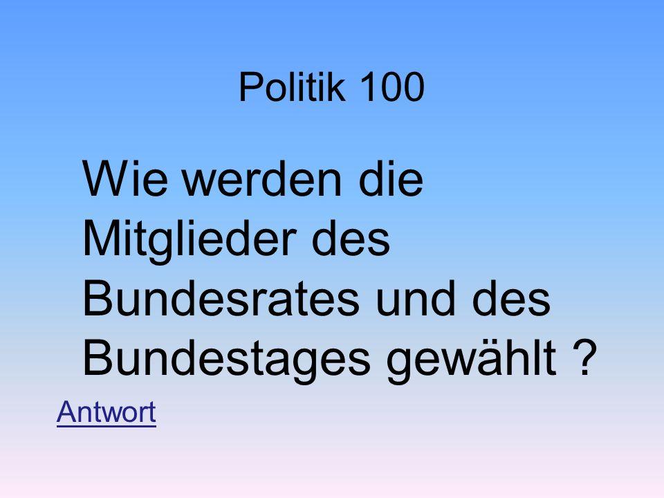 Politik 100 Wie werden die Mitglieder des Bundesrates und des Bundestages gewählt ? Antwort