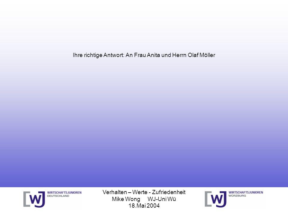 Verhalten – Werte - Zufriedenheit Mike Wong WJ-Uni Wü 18.Mai 2004 Ihre richtige Antwort: An Frau Anita und Herrn Olaf Möller