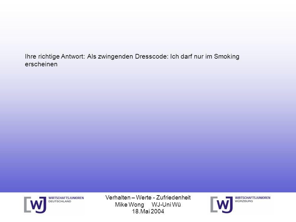 Verhalten – Werte - Zufriedenheit Mike Wong WJ-Uni Wü 18.Mai 2004 Ihre richtige Antwort: Als zwingenden Dresscode: Ich darf nur im Smoking erscheinen