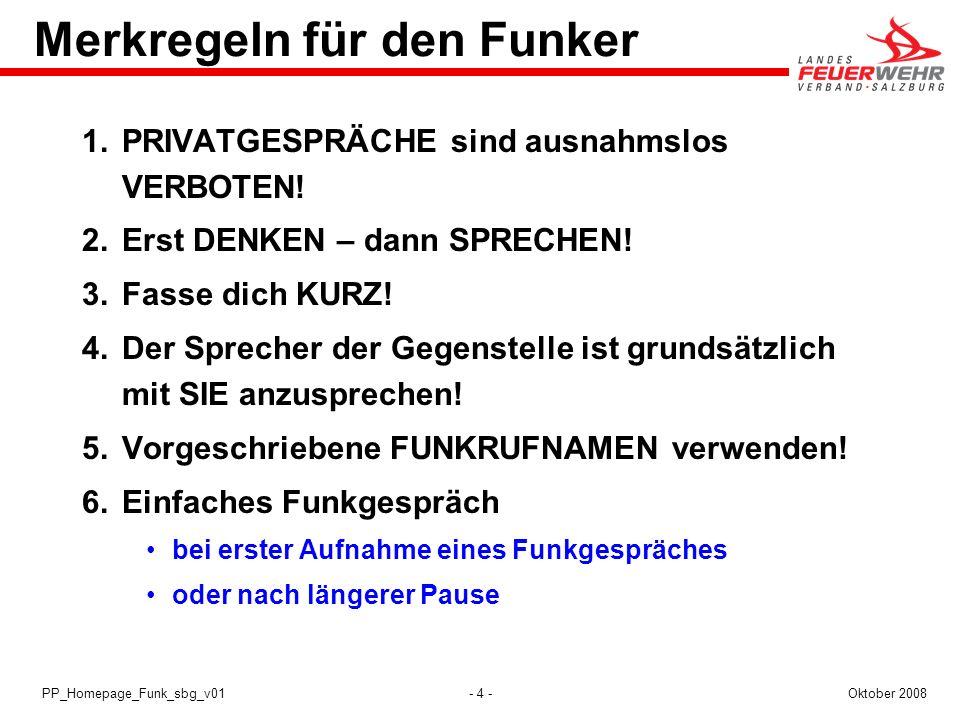 - 4 -Oktober 2008PP_Homepage_Funk_sbg_v01 Merkregeln für den Funker 1.PRIVATGESPRÄCHE sind ausnahmslos VERBOTEN! 2.Erst DENKEN – dann SPRECHEN! 3.Fass