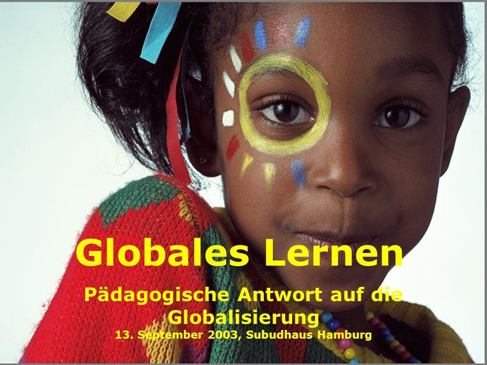 Globales Lernen Pädagogische Antwort auf die Globalisierung 13. September 2003, Subudhaus Hamburg