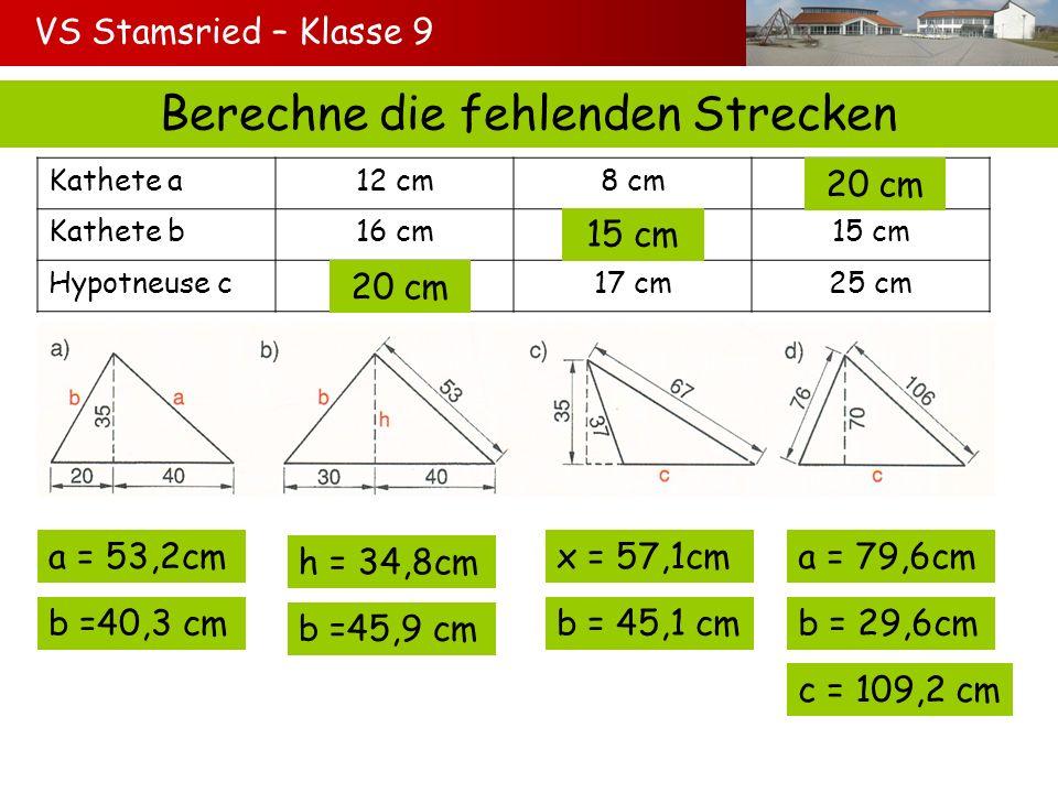 VS Stamsried – Klasse 9 Berechne die fehlenden Strecken Kathete a12 cm8 cm? Kathete b16 cm?15 cm Hypotneuse c?17 cm25 cm 20 cm 15 cm 20 cm a = 53,2cm