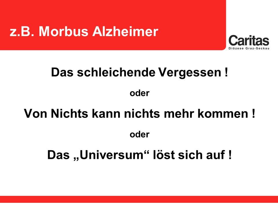 z.B. Morbus Alzheimer Das schleichende Vergessen ! oder Von Nichts kann nichts mehr kommen ! oder Das Universum löst sich auf !
