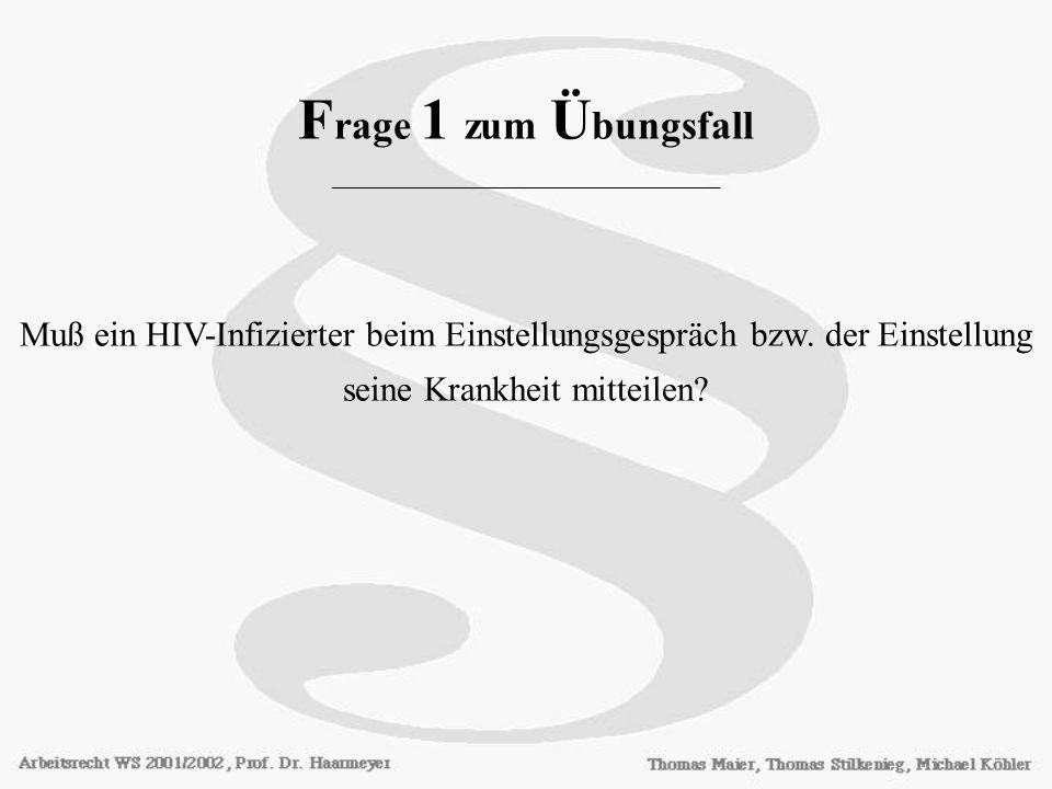 F rage 1 zum Ü bungsfall ________________________ Muß ein HIV-Infizierter beim Einstellungsgespräch bzw. der Einstellung seine Krankheit mitteilen?
