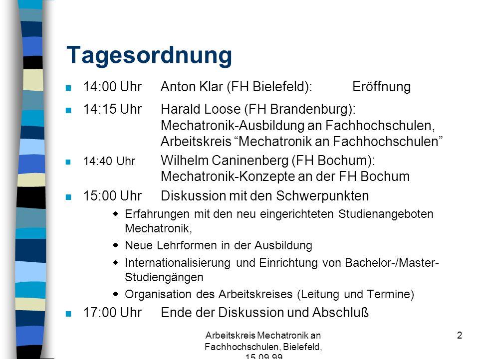 Arbeitskreis Mechatronik an Fachhochschulen, Bielefeld, 15.09.99 2 Tagesordnung n 14:00 UhrAnton Klar (FH Bielefeld): Eröffnung n 14:15 UhrHarald Loose (FH Brandenburg): Mechatronik-Ausbildung an Fachhochschulen, Arbeitskreis Mechatronik an Fachhochschulen n 14:40 Uhr Wilhelm Caninenberg (FH Bochum): Mechatronik-Konzepte an der FH Bochum n 15:00 UhrDiskussion mit den Schwerpunkten Erfahrungen mit den neu eingerichteten Studienangeboten Mechatronik, Neue Lehrformen in der Ausbildung Internationalisierung und Einrichtung von Bachelor-/Master- Studiengängen Organisation des Arbeitskreises (Leitung und Termine) n 17:00 Uhr Ende der Diskussion und Abschluß