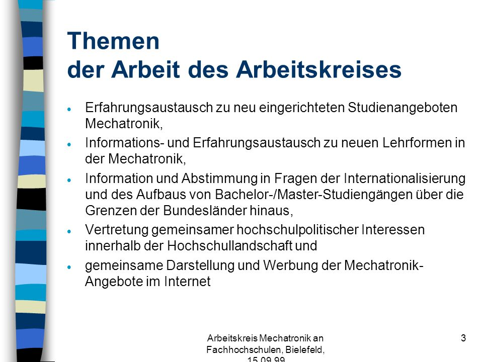 Arbeitskreis Mechatronik an Fachhochschulen, Bielefeld, 15.09.99 33 Conclusion n the realised curricula are able to produce an engineer who can be employed as a specialist or as a system engineer and who is able to learn, to train himself in mechatronics and its disciplines n courses of mechatronics can be successfully introduced in Fachhochschulen as –classical, co-operative and international courses –post gradual master of science - courses