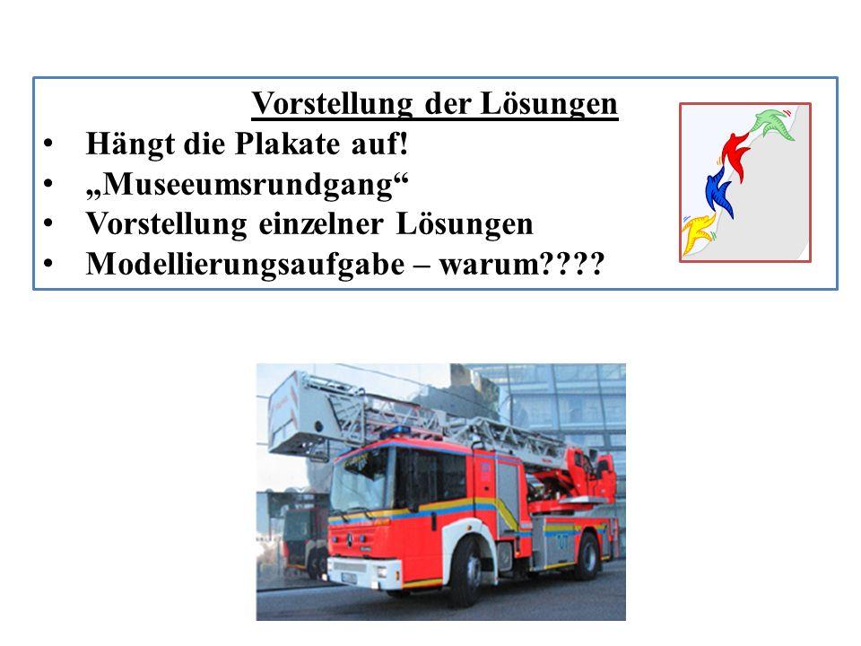 Vorstellung der Lösungen Hängt die Plakate auf! Museeumsrundgang Vorstellung einzelner Lösungen Modellierungsaufgabe – warum????