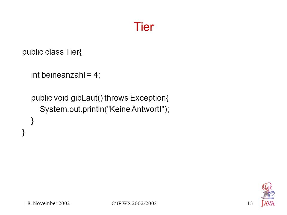18. November 2002 CuP WS 2002/2003 13 Tier public class Tier{ int beineanzahl = 4; public void gibLaut() throws Exception{ System.out.println(