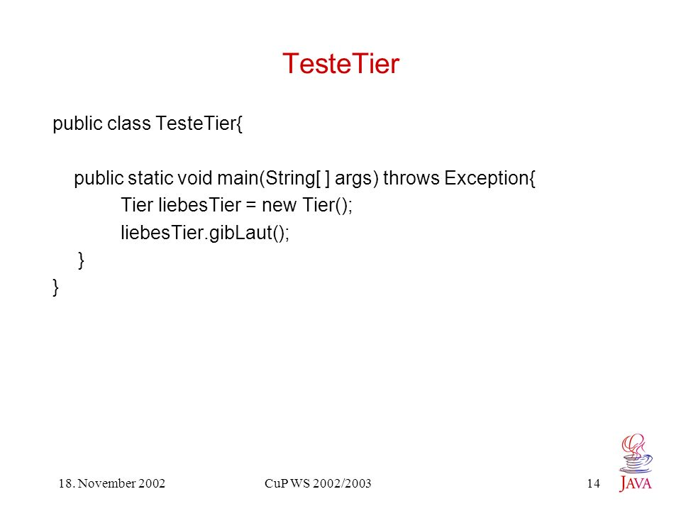 18. November 2002 CuP WS 2002/2003 14 TesteTier public class TesteTier{ public static void main(String[ ] args) throws Exception{ Tier liebesTier = ne