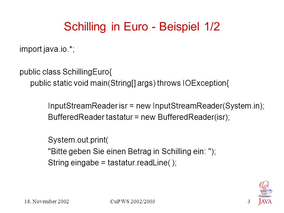 18. November 2002 CuP WS 2002/2003 3 Schilling in Euro - Beispiel 1/2 import java.io.*; public class SchillingEuro{ public static void main(String[] a