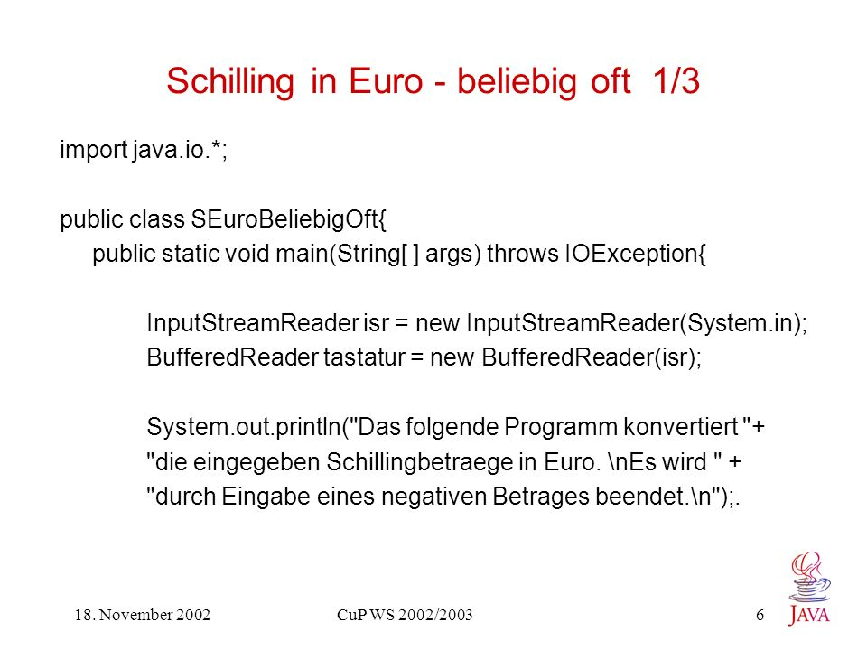 18. November 2002 CuP WS 2002/2003 6 Schilling in Euro - beliebig oft 1/3 import java.io.*; public class SEuroBeliebigOft{ public static void main(Str
