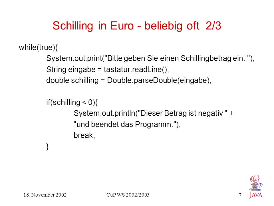 18. November 2002 CuP WS 2002/2003 7 Schilling in Euro - beliebig oft 2/3 while(true){ System.out.print(