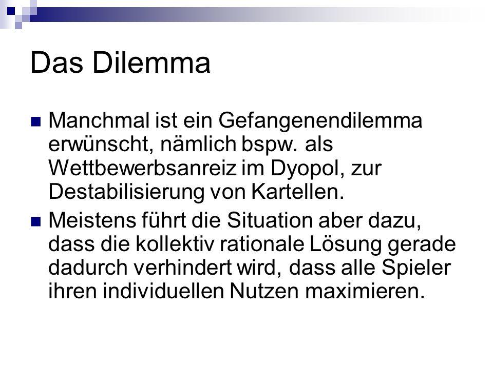 Das Dilemma Manchmal ist ein Gefangenendilemma erwünscht, nämlich bspw. als Wettbewerbsanreiz im Dyopol, zur Destabilisierung von Kartellen. Meistens