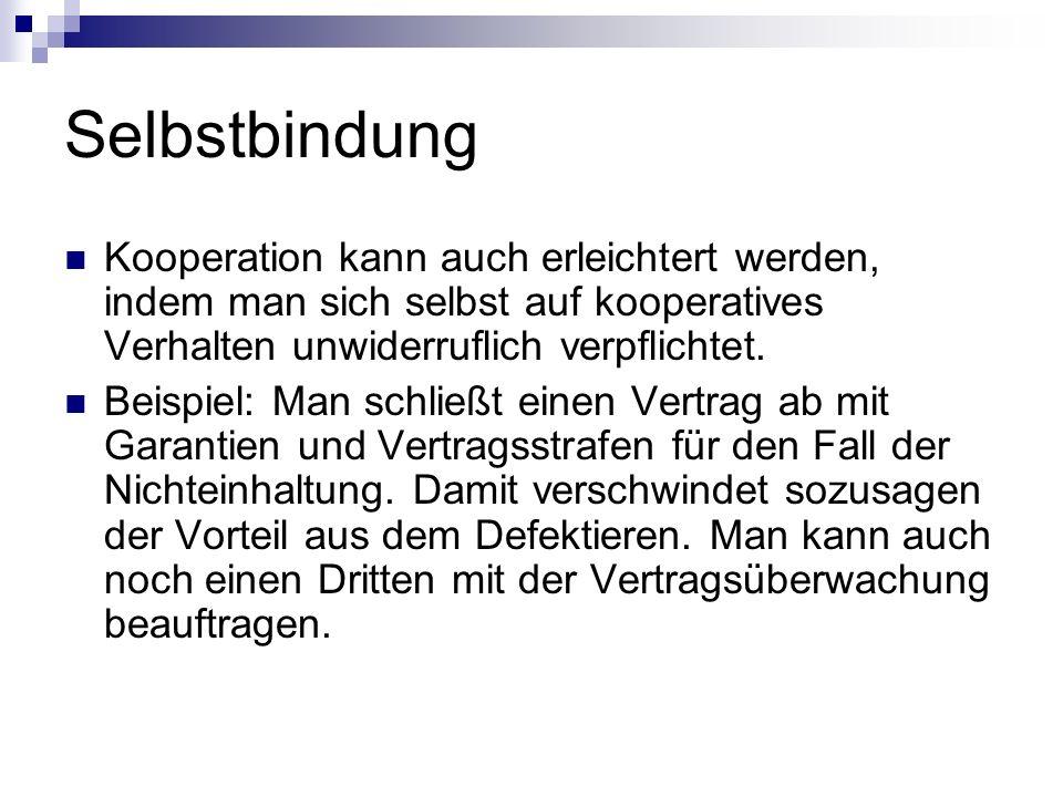 Selbstbindung Kooperation kann auch erleichtert werden, indem man sich selbst auf kooperatives Verhalten unwiderruflich verpflichtet. Beispiel: Man sc