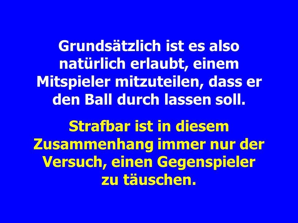 Grundsätzlich ist es also natürlich erlaubt, einem Mitspieler mitzuteilen, dass er den Ball durch lassen soll.
