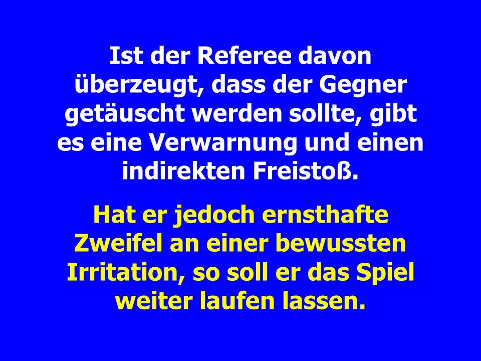 Ist der Referee davon überzeugt, dass der Gegner getäuscht werden sollte, gibt es eine Verwarnung und einen indirekten Freistoß.