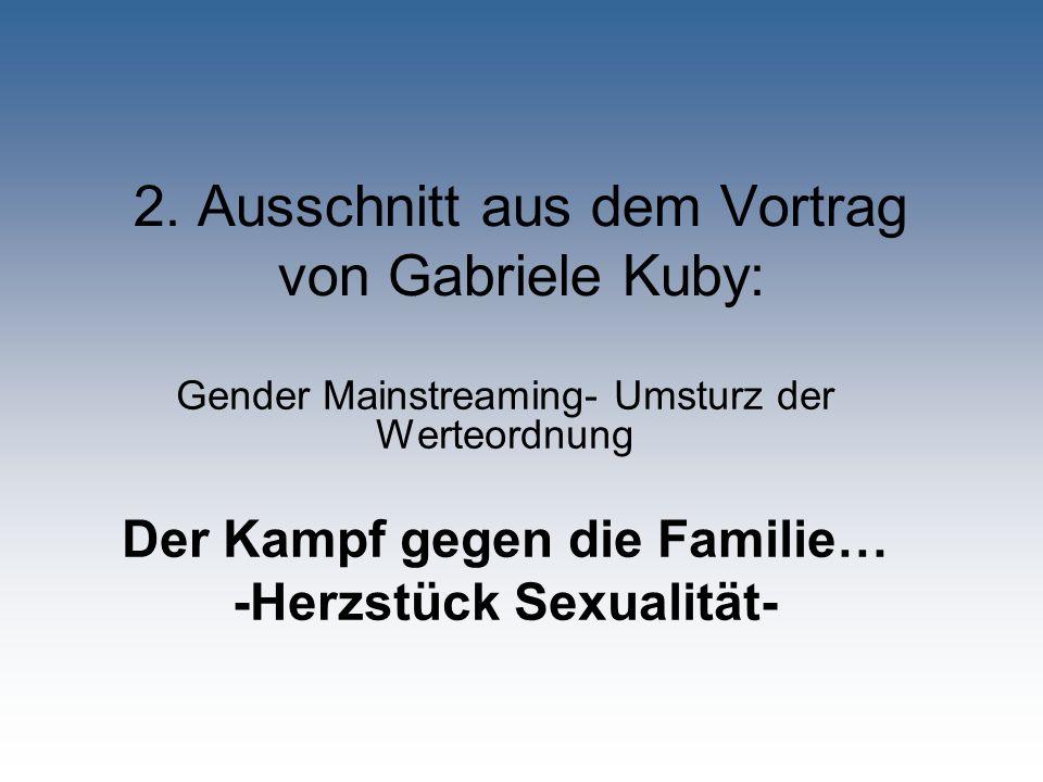 2. Ausschnitt aus dem Vortrag von Gabriele Kuby: Gender Mainstreaming- Umsturz der Werteordnung Der Kampf gegen die Familie… -Herzstück Sexualität-