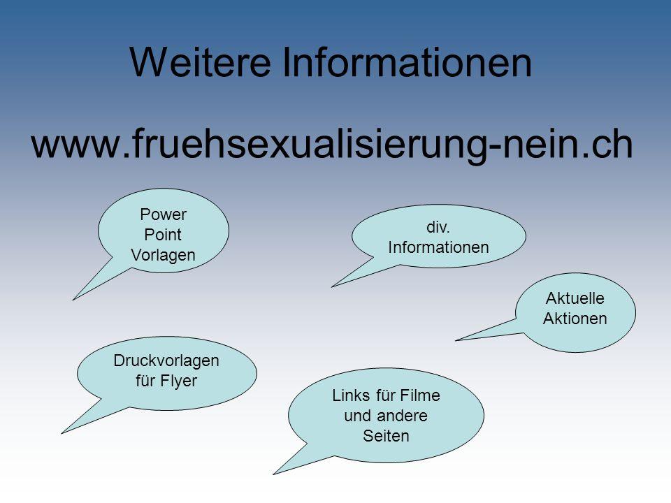 Weitere Informationen www.fruehsexualisierung-nein.ch Druckvorlagen für Flyer div. Informationen Links für Filme und andere Seiten Power Point Vorlage