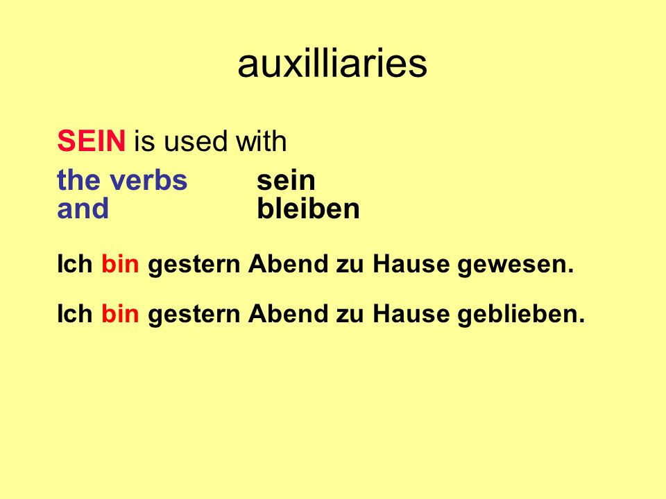 auxilliaries SEIN is used with the verbs sein and bleiben Ich bin gestern Abend zu Hause gewesen. Ich bin gestern Abend zu Hause geblieben.