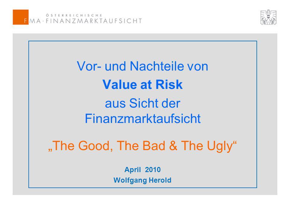 Vor- und Nachteile von Value at Risk aus Sicht der Finanzmarktaufsicht The Good, The Bad & The Ugly April 2010 Wolfgang Herold