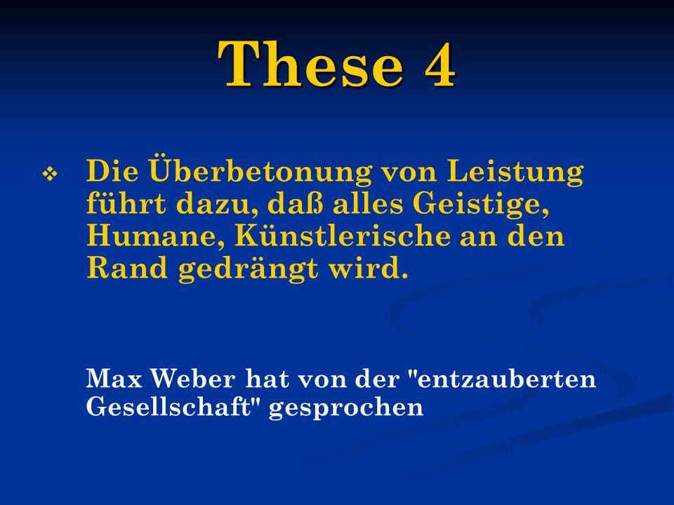 These 4 Die Überbetonung von Leistung führt dazu, daß alles Geistige, Humane, Künstlerische an den Rand gedrängt wird. Max Weber hat von der