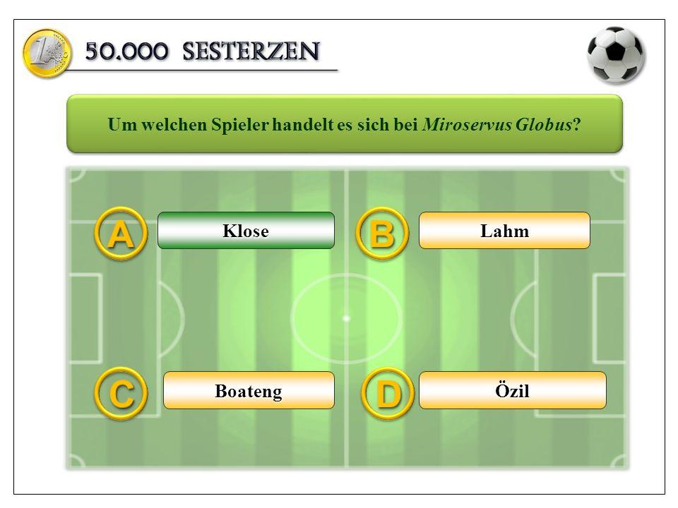 KloseLahm ÖzilBoateng Um welchen Spieler handelt es sich bei Miroservus Globus? Klose