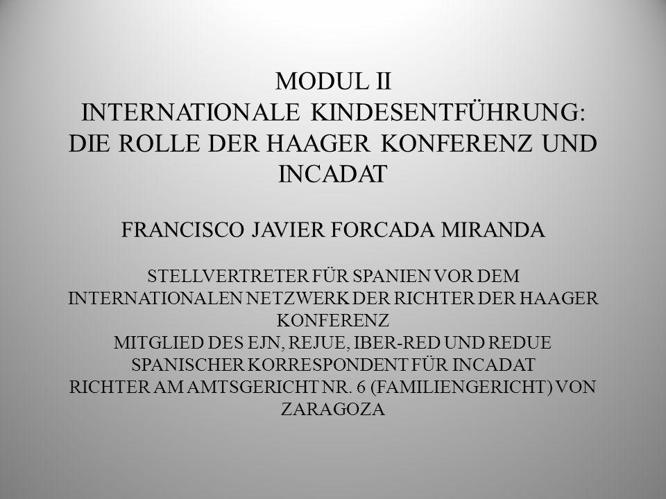 MODUL II INTERNATIONALE KINDESENTFÜHRUNG: DIE ROLLE DER HAAGER KONFERENZ UND INCADAT FRANCISCO JAVIER FORCADA MIRANDA STELLVERTRETER FÜR SPANIEN VOR DEM INTERNATIONALEN NETZWERK DER RICHTER DER HAAGER KONFERENZ MITGLIED DES EJN, REJUE, IBER-RED UND REDUE SPANISCHER KORRESPONDENT FÜR INCADAT RICHTER AM AMTSGERICHT NR.