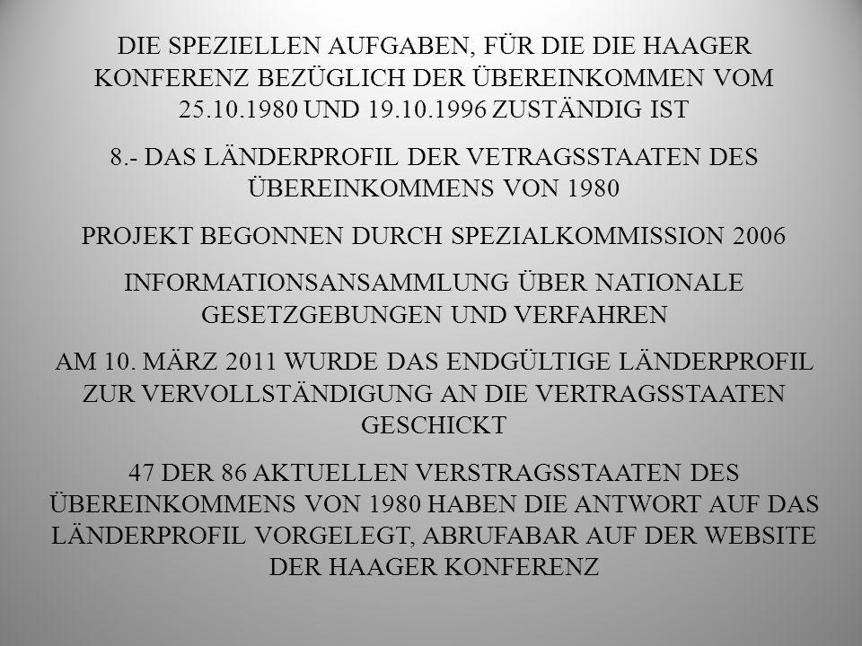 DIE SPEZIELLEN AUFGABEN, FÜR DIE DIE HAAGER KONFERENZ BEZÜGLICH DER ÜBEREINKOMMEN VOM 25.10.1980 UND 19.10.1996 ZUSTÄNDIG IST 8.- DAS LÄNDERPROFIL DER VETRAGSSTAATEN DES ÜBEREINKOMMENS VON 1980 PROJEKT BEGONNEN DURCH SPEZIALKOMMISSION 2006 INFORMATIONSANSAMMLUNG ÜBER NATIONALE GESETZGEBUNGEN UND VERFAHREN AM 10.
