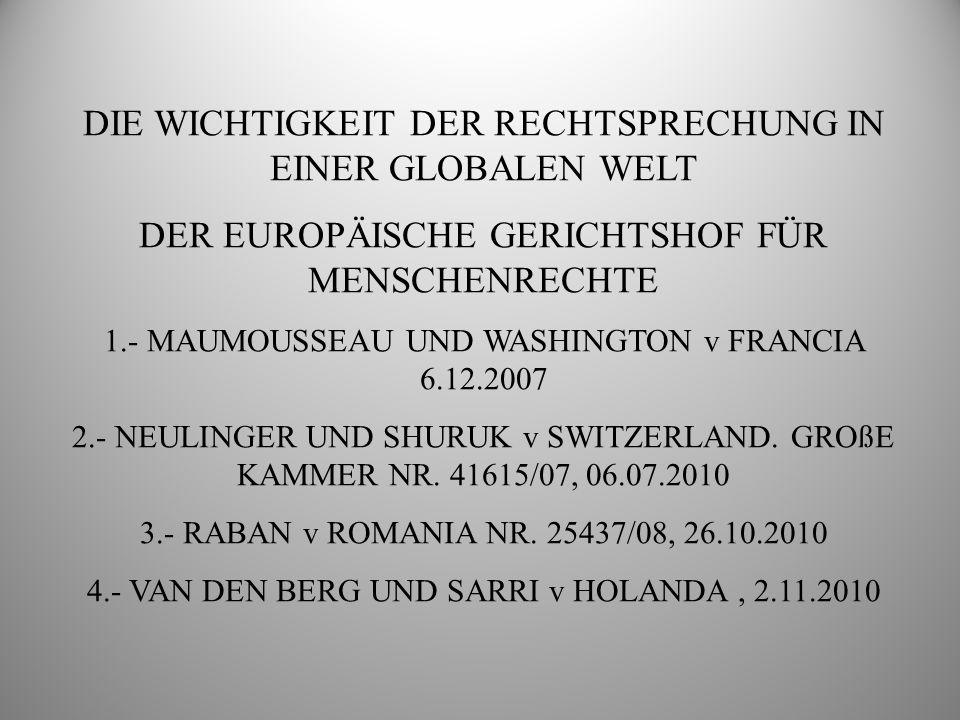 DIE WICHTIGKEIT DER RECHTSPRECHUNG IN EINER GLOBALEN WELT DER EUROPÄISCHE GERICHTSHOF FÜR MENSCHENRECHTE 1.- MAUMOUSSEAU UND WASHINGTON v FRANCIA 6.12.2007 2.- NEULINGER UND SHURUK v SWITZERLAND.