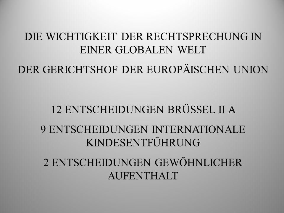 DIE WICHTIGKEIT DER RECHTSPRECHUNG IN EINER GLOBALEN WELT DER GERICHTSHOF DER EUROPÄISCHEN UNION 12 ENTSCHEIDUNGEN BRÜSSEL II A 9 ENTSCHEIDUNGEN INTERNATIONALE KINDESENTFÜHRUNG 2 ENTSCHEIDUNGEN GEWÖHNLICHER AUFENTHALT