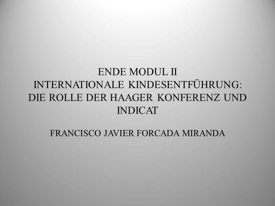 ENDE MODUL II INTERNATIONALE KINDESENTFÜHRUNG: DIE ROLLE DER HAAGER KONFERENZ UND INDICAT FRANCISCO JAVIER FORCADA MIRANDA