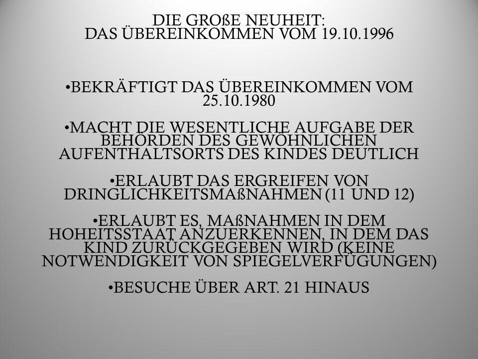 DIE GROßE NEUHEIT: DAS ÜBEREINKOMMEN VOM 19.10.1996 BEKRÄFTIGT DAS ÜBEREINKOMMEN VOM 25.10.1980 MACHT DIE WESENTLICHE AUFGABE DER BEHÖRDEN DES GEWÖHNLICHEN AUFENTHALTSORTS DES KINDES DEUTLICH ERLAUBT DAS ERGREIFEN VON DRINGLICHKEITSMAßNAHMEN (11 UND 12) ERLAUBT ES, MAßNAHMEN IN DEM HOHEITSSTAAT ANZUERKENNEN, IN DEM DAS KIND ZURÜCKGEGEBEN WIRD (KEINE NOTWENDIGKEIT VON SPIEGELVERFÜGUNGEN) BESUCHE ÜBER ART.