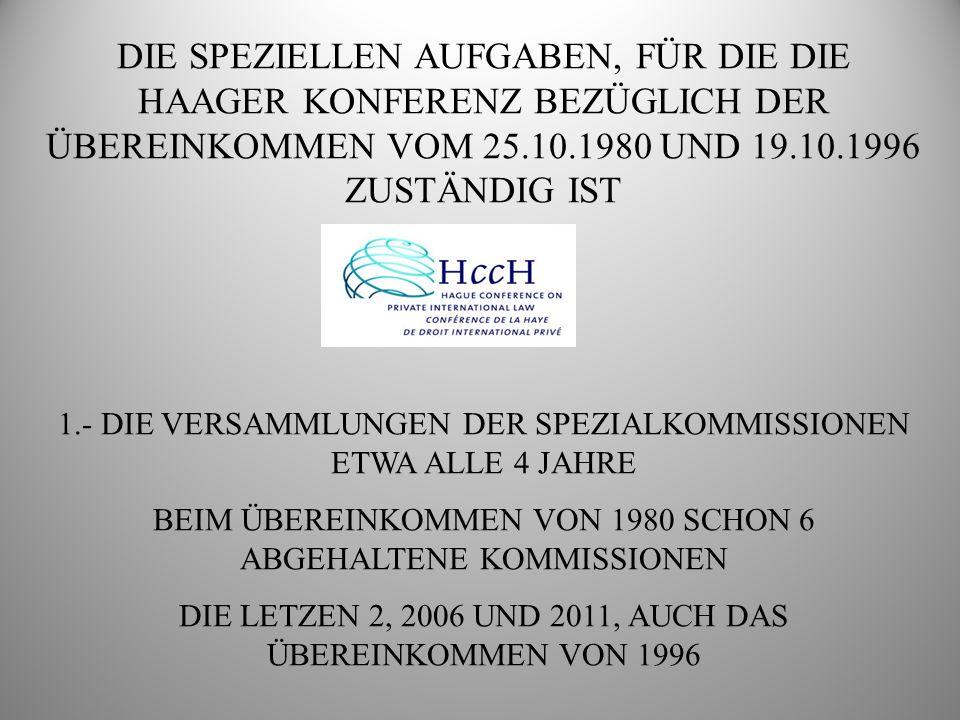 DIE SPEZIELLEN AUFGABEN, FÜR DIE DIE HAAGER KONFERENZ BEZÜGLICH DER ÜBEREINKOMMEN VOM 25.10.1980 UND 19.10.1996 ZUSTÄNDIG IST 2.- AUSARBEITUNG DER LEITFÄDEN FÜR GUTE PRAXIS I.- ZENTRALE BEHÖRDEN (1980) II.- VOLLSTRECKUNGSMAßNAHMEN (1980) III.- PRÄVENTIVMAßNAHMEN (1980) IV.- VOLLSTRECKUNG (1980) V.- LEITFADEN FÜR GUTE PRAXIS ÜBER VERMITTLUNG (1980 IN BEARBEITUNG) GRENZÜBERGREIFENDER KONTAKT DIE KINDER BETREFFEND: WESENTLICHE GRUNDSÄTZE UND LEITFADEN FÜR GUTE PRAXIS (1980 UND 1996)