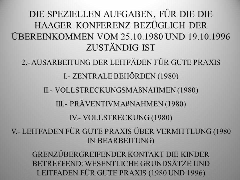 DIE SPEZIELLEN AUFGABEN, FÜR DIE DIE HAAGER KONFERENZ BEZÜGLICH DER ÜBEREINKOMMEN VOM 25.10.1980 UND 19.10.1996 ZUSTÄNDIG IST 3.- HANDBUCH ÜBER DAS ÜBEREINKOMMEN VON 1996 UND DIE KONTROLLISTE ÜBER DIE BEITRITTE AUFGABE ÜBERTRAGEN VON DER SPEZIALKOMMISSION 2006 HANDBUCH SCHAFFT EINEN LEICHT VERSTÄNDLICHEN UND ZUGÄNGLICHEN PRAKTISCHEN LEITFADEN IN BEZUG AUF DAS ÜBEREINKOMMEN VON 1996 GARANTIERT DIE ERARBEITUNG VON GUTEN PRAKTIKEN DER PROJEKTENTWURF, DER UNTER DEM NAMEN DOC.