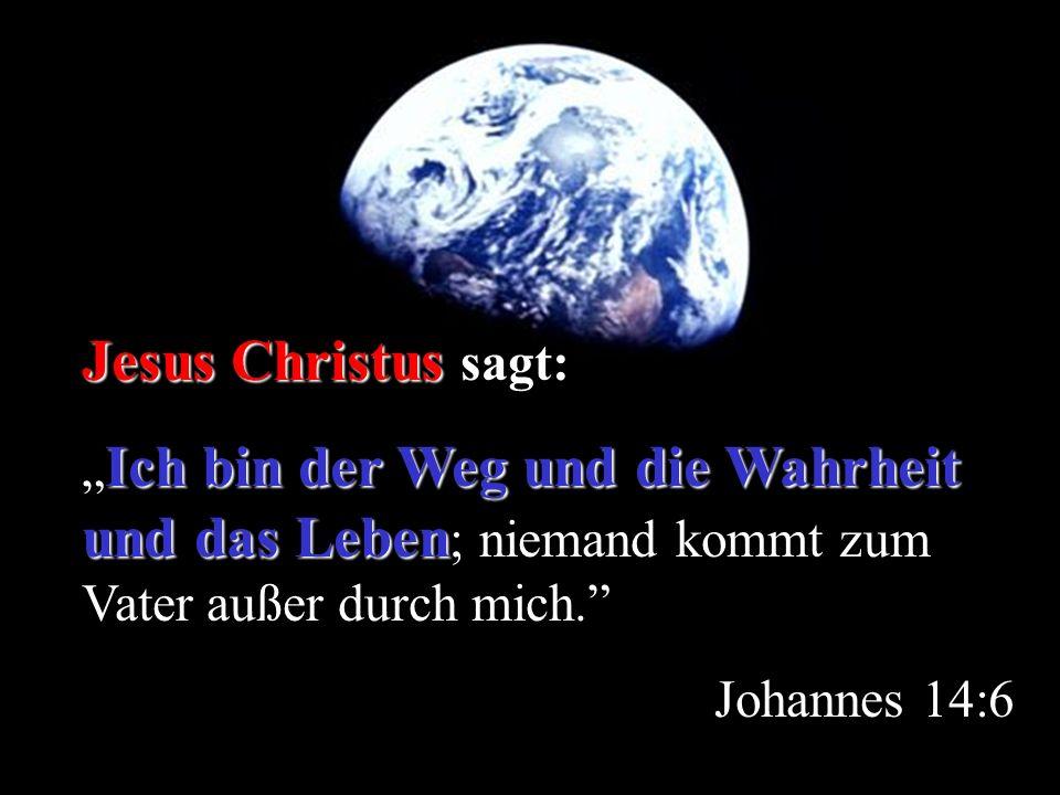 Jesus Christus Jesus Christus sagt: Ich bin der Weg und die Wahrheit und das Leben Ich bin der Weg und die Wahrheit und das Leben ; niemand kommt zum Vater außer durch mich.