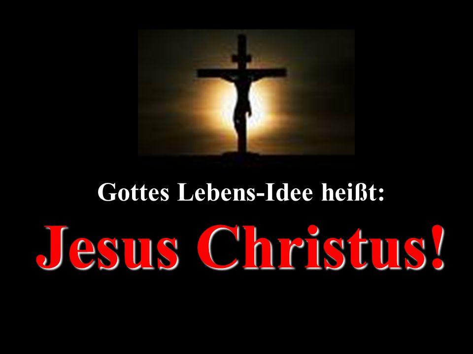 Jesus Christus! Gottes Lebens-Idee heißt: Jesus Christus!