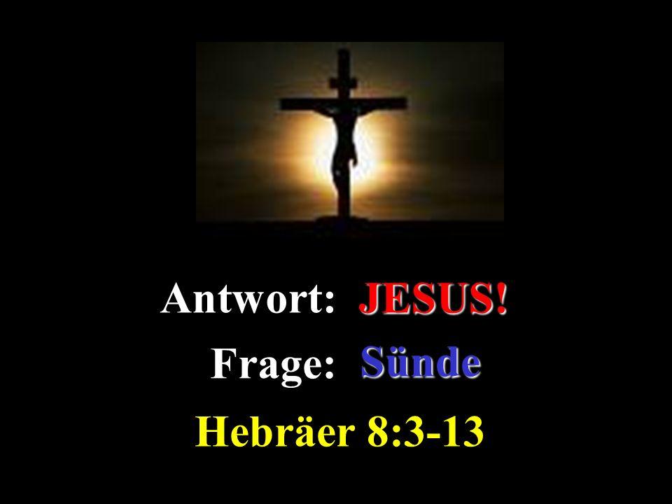 JESUS! Antwort: JESUS! Frage: Sünde Hebräer 8:3-13