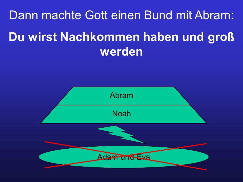 Dann machte Gott einen Bund mit Abram: Du wirst Nachkommen haben und groß werden Adam und Eva Noah Abram