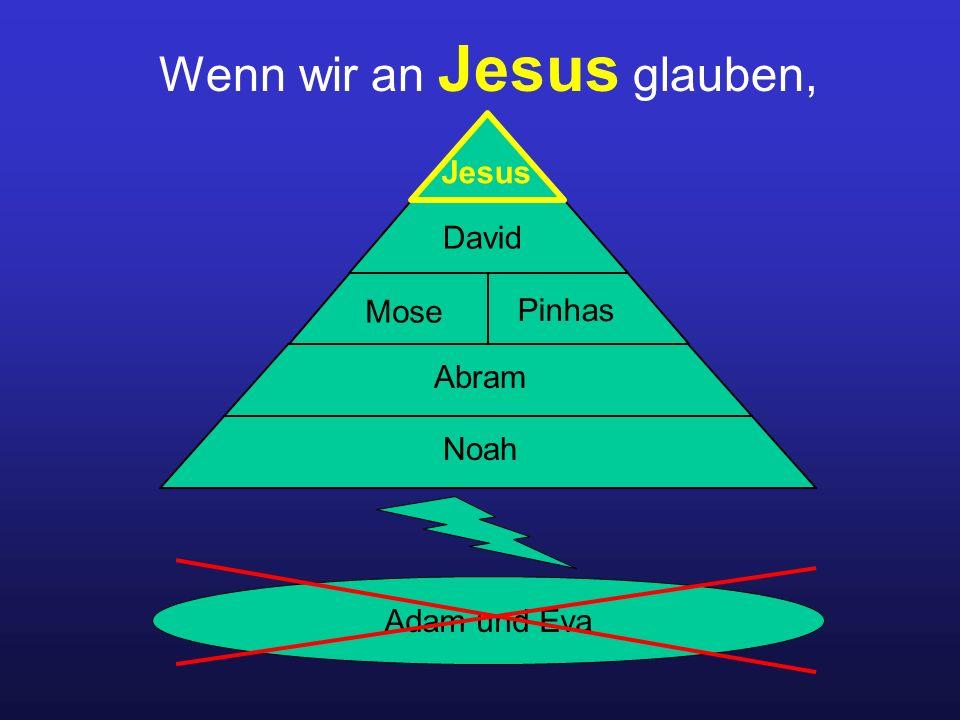 Wenn wir an Jesus glauben, Adam und Eva Noah Abram Mose Pinhas David Jesus