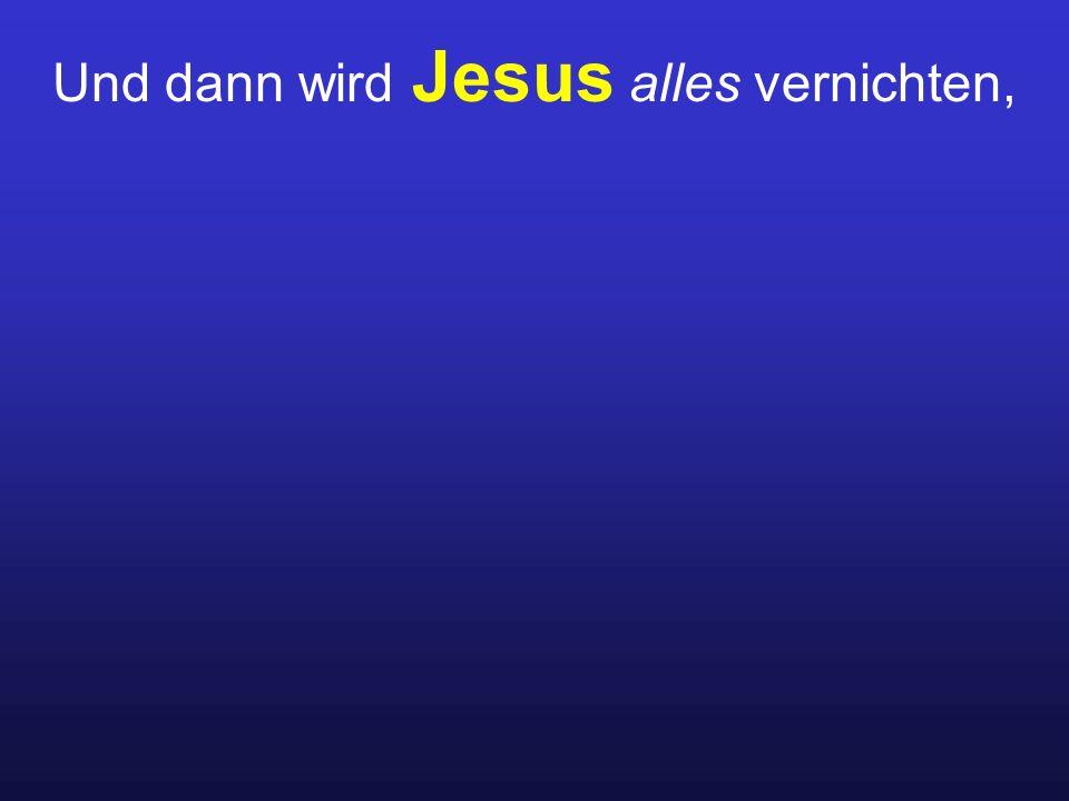 Und dann wird Jesus alles vernichten,