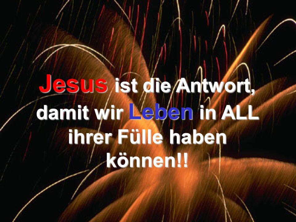 Jesus ist die Antwort, damit wir Leben in ALL ihrer Fülle haben können!!
