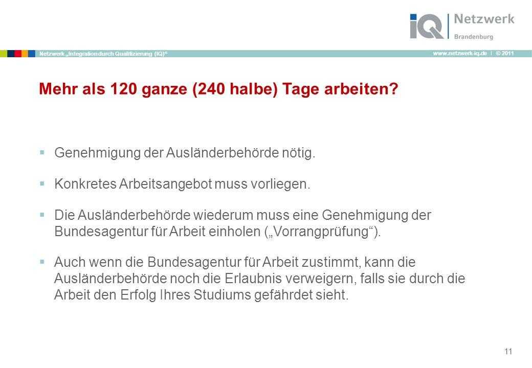 www.netzwerk-iq.de I © 2011 Netzwerk Integration durch Qualifizierung (IQ) Mehr als 120 ganze (240 halbe) Tage arbeiten? Genehmigung der Ausländerbehö