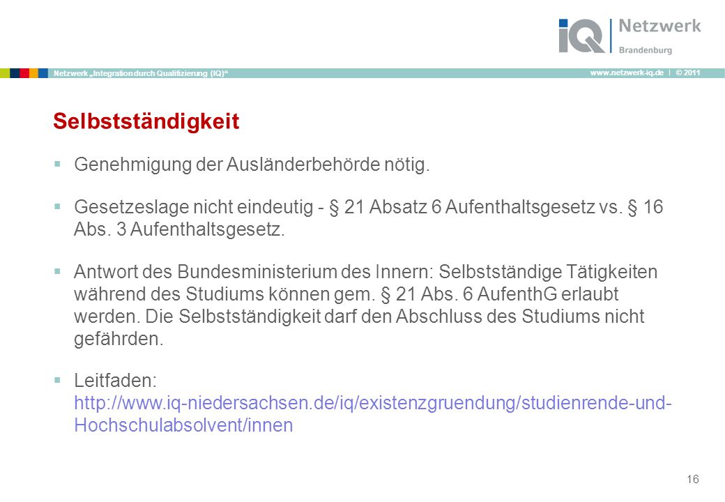 www.netzwerk-iq.de I © 2011 Netzwerk Integration durch Qualifizierung (IQ) Selbstständigkeit Genehmigung der Ausländerbehörde nötig. Gesetzeslage nich