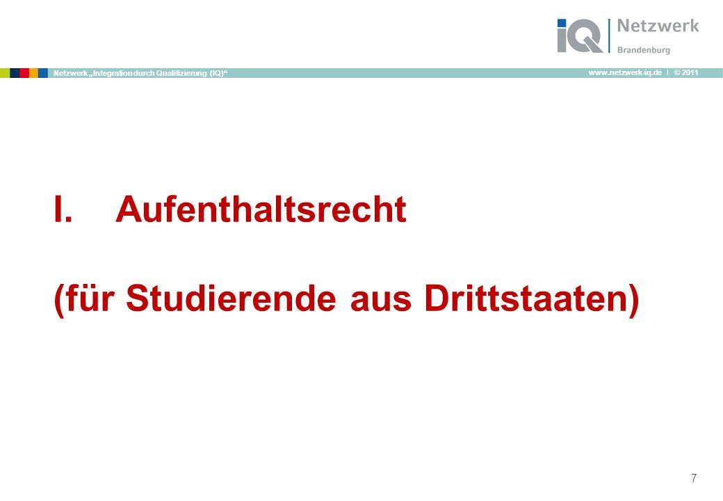 www.netzwerk-iq.de I © 2011 Netzwerk Integration durch Qualifizierung (IQ) I.Aufenthaltsrecht (für Studierende aus Drittstaaten) 7