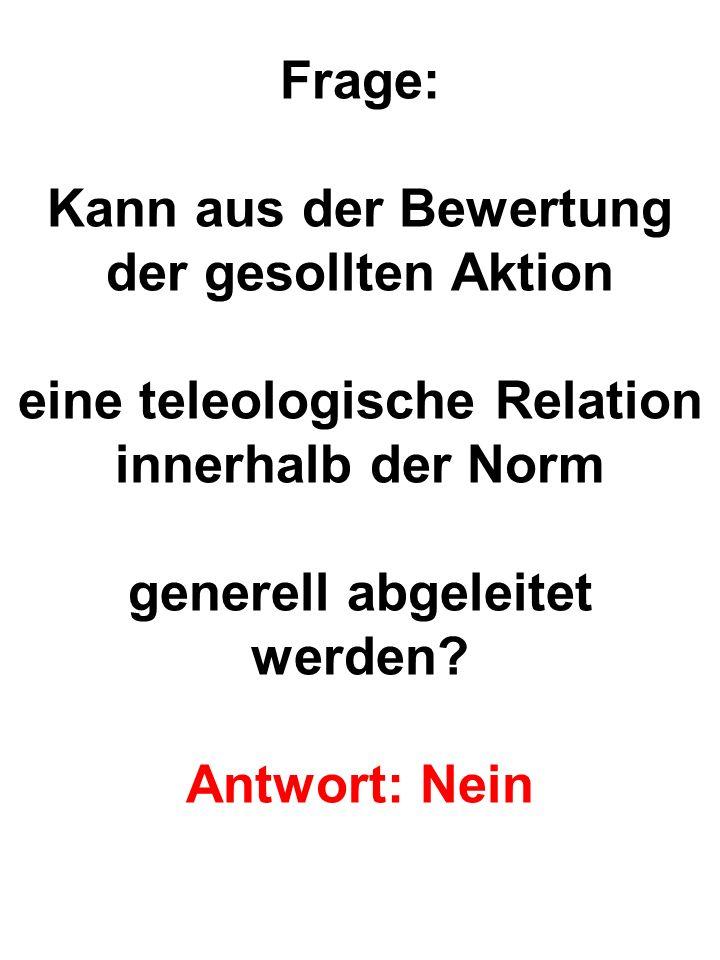 Frage: Kann aus der Bewertung der gesollten Aktion eine teleologische Relation innerhalb der Norm generell abgeleitet werden.