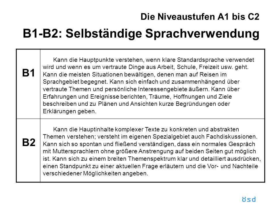 ösd Die Niveaustufen A1 bis C2 B1-B2: Selbständige Sprachverwendung B1 Kann die Hauptpunkte verstehen, wenn klare Standardsprache verwendet wird und wenn es um vertraute Dinge aus Arbeit, Schule, Freizeit usw.