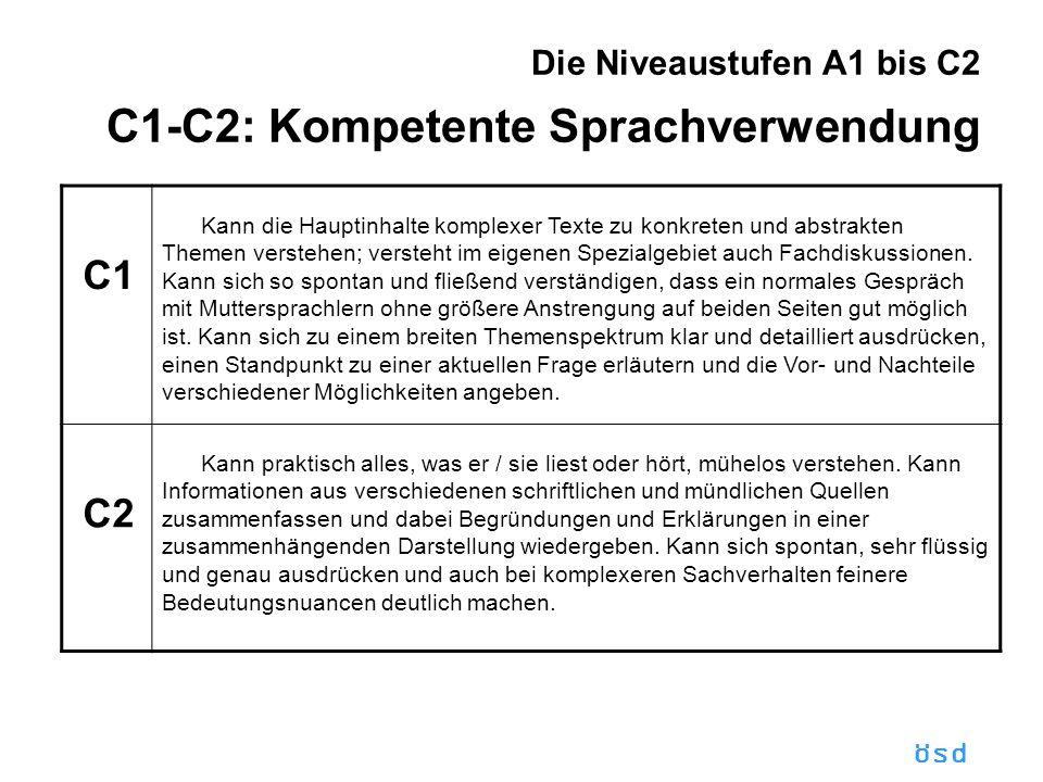 ösd Die Niveaustufen A1 bis C2 C1-C2: Kompetente Sprachverwendung C1 Kann die Hauptinhalte komplexer Texte zu konkreten und abstrakten Themen verstehen; versteht im eigenen Spezialgebiet auch Fachdiskussionen.