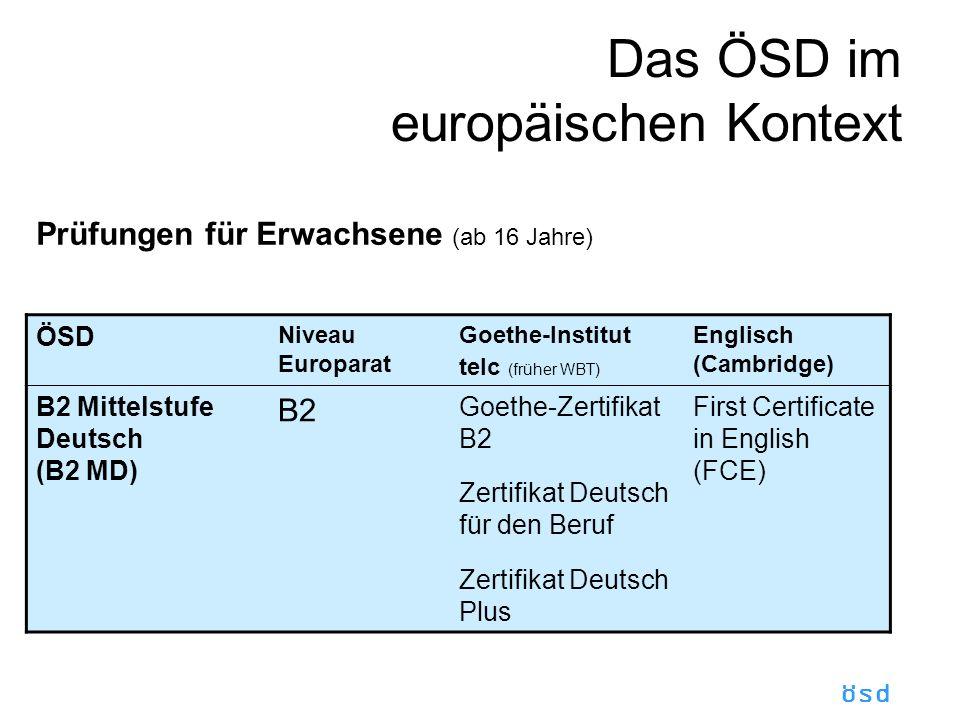 ösd Das ÖSD im europäischen Kontext Prüfungen für Erwachsene (ab 16 Jahre) ÖSD Niveau Europarat Goethe-Institut telc (früher WBT) Englisch (Cambridge) B2 Mittelstufe Deutsch (B2 MD) B2 Goethe-Zertifikat B2 Zertifikat Deutsch für den Beruf Zertifikat Deutsch Plus First Certificate in English (FCE)