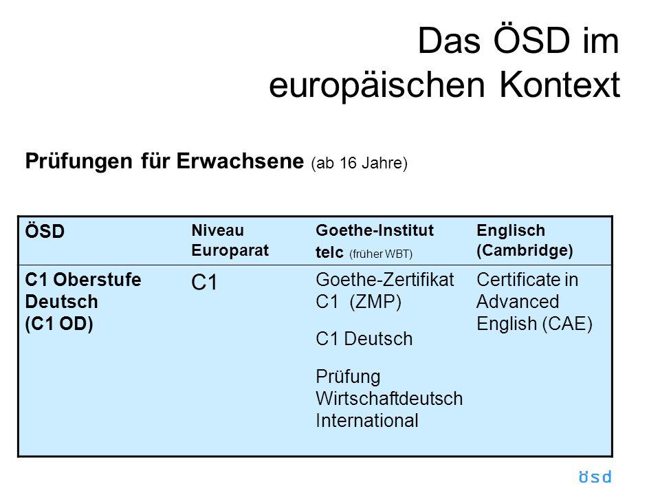 ösd Das ÖSD im europäischen Kontext Prüfungen für Erwachsene (ab 16 Jahre) ÖSD Niveau Europarat Goethe-Institut telc (früher WBT) Englisch (Cambridge) C1 Oberstufe Deutsch (C1 OD) C1 Goethe-Zertifikat C1 (ZMP) C1 Deutsch Prüfung Wirtschaftdeutsch International Certificate in Advanced English (CAE)