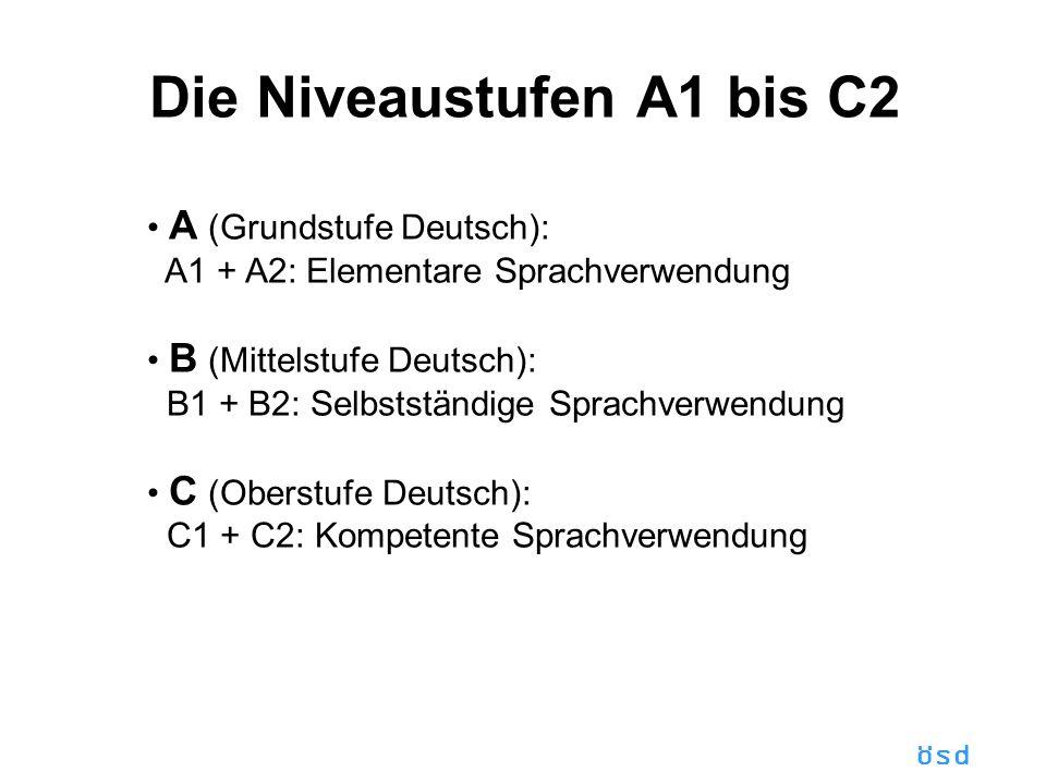 ösd Die Niveaustufen A1 bis C2 A (Grundstufe Deutsch): A1 + A2: Elementare Sprachverwendung B (Mittelstufe Deutsch): B1 + B2: Selbstständige Sprachverwendung C (Oberstufe Deutsch): C1 + C2: Kompetente Sprachverwendung